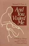 And You Visited Me: A Guide for Visiting and Caring for Persons in Times of Need