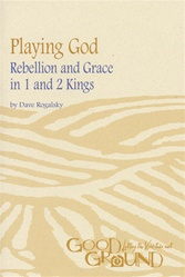 Playing God: Rebellion and Grace in 1 and 2 Kings