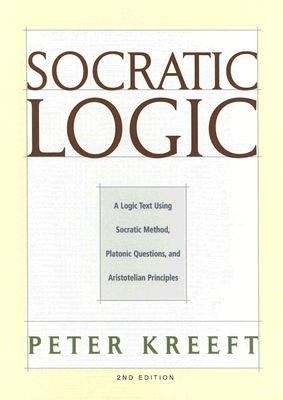 Socratic Logic: A Logic Text Using Socratic Method, Platonic Questions, and Aristotelian Principles