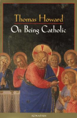 On Being Catholic by Thomas Howard - Catholic Apologetics Book, Softcover, 263 pp.