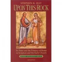 Upon This Rock: St. Peter and the Primacy of  Rome in Scripture  and the Early Church  By Stephen K. Ray