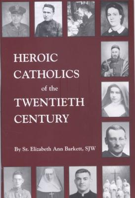 Heroic Catholics of the Twentieth Century, by Sr. Elizabeth Ann Barkett, SJW