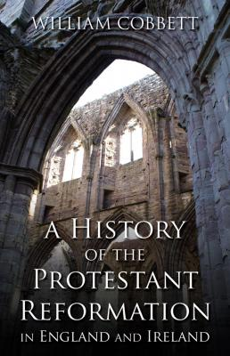 A History of the Protestant Reformation in England and Ireland, by William Cobbett