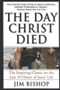 The Day Christ Died: The Inspiring Classic on the Last 24 Hours of Jesus' Life by Jim Bishop