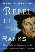 Rebel In The Ranks: Martin Luther, the Reformation, and the Conflicts That Continue to Shape Our World by Brad S. Gregory