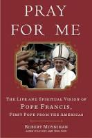 Pray For Me: The Life and Spiritual Vision of Pope Francis First Pope From The Americas by Robert Moynihan