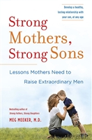 Strong Mothers, Strong Sons: Lessons Mothers Need to Raise Extraordinary Men by Meg Meeker, M.D.