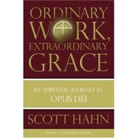 Ordinary Work, Extraordinary Grace, My Spiritual Journey in Opus Dei, by Scott Hahn