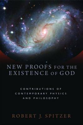 New Proofs for the Existence of God: Contributuions of Contemporary Physics and Philosophy, By Robert J. Spitzer
