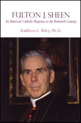Fulton J. Sheen, An American Catholic Response to the 20th Century by Kathleen Riley