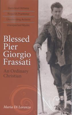 Blessed Pier Giorgio Frassati, An Ordinary Christian, by Maria Di Lorenzo