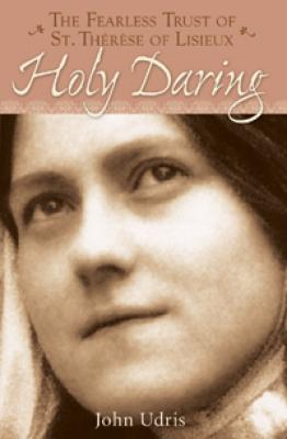Holy Daring: The Fearless Trust of St. Therese of Lisieux