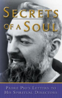 Secrets of A Soul, Padre Pio's Letters to His Spiritual Directors