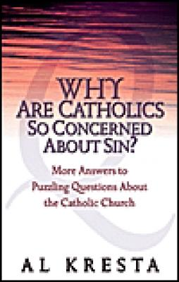 Why Are Catholics So Concerned About Sin? by Al Kresta