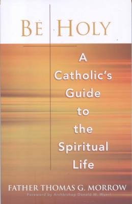 Be Holy A Catholic's Guide to The Spiritual  Life by Fr. Thomas Morrow