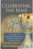 Celebrating The Mass-- A Guide for Understanding and Loving the Mass More Deeply by Alfred McBride