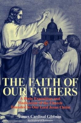 The Faith of Our Fathers by James Cardinal Gibbons - Catholic Apologetics Book, Softcover, 352 pp.