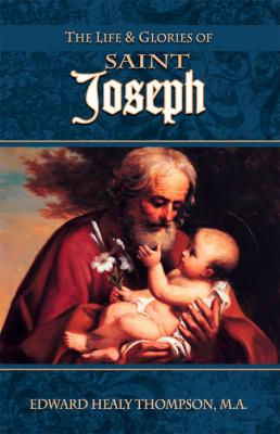 The Life & Glories of Saint Joseph by Edward Healy Thompson