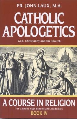 Catholic Apologetics: A Course In Religion for Catholic High Schools and Academics, By Fr. John Laux, M.A.
