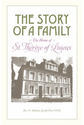 The Story of a Family: The Home of St. Therese of Lisieux, by Rev. Fr. Stephane-Joseph Piat, O.F.M.