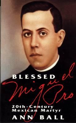 Blessed Miguel Pro: 20th Century Mexican Martyr by Ann Ball - Catholic Book, Softcover, 119 pp.