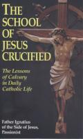 The School of Jesus Crucified: The Lessons of Calvary in Daily Catholic Life, by Father Ignatius of the Side of Jesus, Passionist