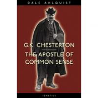 G.K. Chesterton--The Apostle of Common Sense by Dale Ahlquist