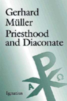 Priesthood and Diaconate:  The Recipient of the Sacrament of Holy Orders from the Perspective of Creation Theology and Christology by Gerhard Muller