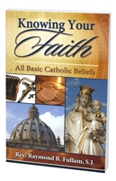 Knowing Your Faith - All Basic Catholic Beliefs by Rev. Raymond B. Fullam, S.J.