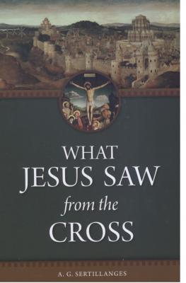 What Jesus Saw from the Cross, by A.G. Sertillanges