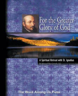 For the Greater Glory of God---A Spiritual Retreat with St. Ignatius