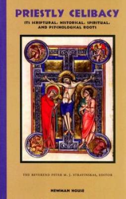 Priestly Celibacy: The Scriptural, Historical, Spiritual, and Psychological Roots Rev. Peter M. J. Stravinskas, Editor