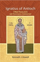 Ignatius of Antioch: A New Translation and Theological Commentary by Kenneth J. Howell