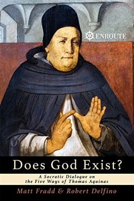 Does God Exist? A Socratic Dialogue on the Five Ways of Thomas Aquinas by Matt Fradd & Robert Delfino