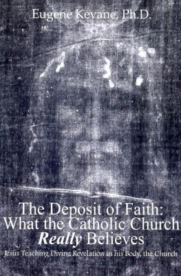 The Deposit of Faith: What the Catholic Church Really Believes by Eugene Kevane, Ph.D. - Catholic Catechism Book, 505pp.