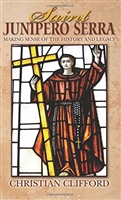 Saint Junipero Serra: Making Sense of the History and Legacy by Christian Clifford