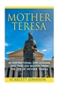 Mother Teresa, 40 Inspirational Life Lessons and Timeless Wisdom From The Life of Mother Teresa by Scarlett Johnson