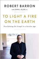 To Light A Fire On The Earth: Proclaiming the Gospel in a Secular Age by Robert Barron