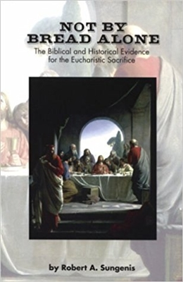 Not By Bread Alone The Biblical And Historical Evidence For The Eucharistic Sacrifice, By Robert Sungenis