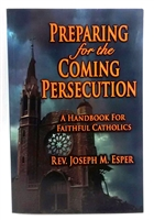 Preparing for the Coming Persecution: A Handbook for Faithful Catholics by Rev. Joseph M. Esper #3729
