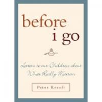 Before I Go-- Letters to Our Children about What Reallys Matters by Peter Kreeft