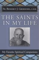 The Saints In My Life by Benedict J. Groechel