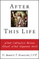 After This Life - What Catholics Believe About What Happens Next by Fr. Benedict J. Groeschel