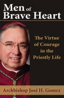 Men of Brave Heart - The Virtue of Courage in the Priestly Life by Archbishop Jose H. Gomez