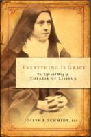 Everything is Grace--the Life and Way of Therese of Lisieux by Joseph Schmidt