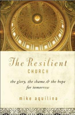 The Resilient Church, the Glory, the Shame, & the Hope for Tomorrow by Mike Aquilina