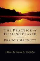 The Practice of Healing Prayer: A How-to Guide for Catholics By Francis Macnutt, PhD