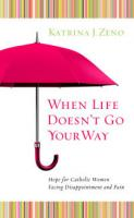 When Life Doesn't Go Your Way: Hope for Catholic Women Facing Disappointment and Pain by Katrina J. Zeno