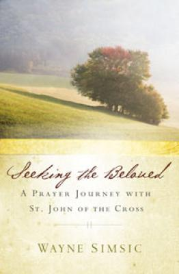 Seeking the Beloved-A Prayer Journey with St.John of the Cross by Wayne Simsic