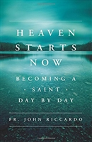 Heaven Starts Now: Becoming A Saint Day by Day by Fr. John Riccardo